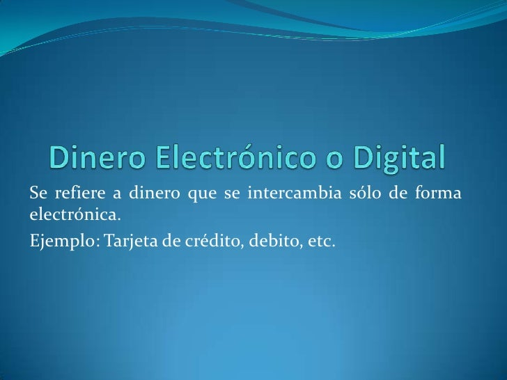 Dinero Electrónico o Digital<br />Se refiere a dinero que se intercambia sólo de forma electrónica.<br />Ejemplo: Tarjeta ...