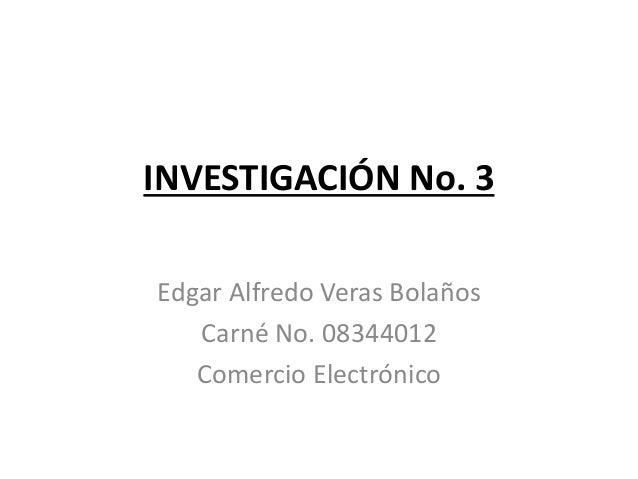 INVESTIGACIÓN No. 3 Edgar Alfredo Veras Bolaños Carné No. 08344012 Comercio Electrónico