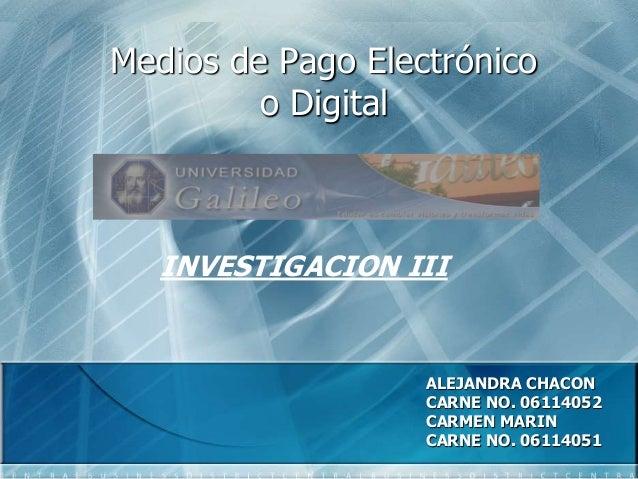 Medios de Pago Electrónico o Digital INVESTIGACION III ALEJANDRA CHACON CARNE NO. 06114052 CARMEN MARIN CARNE NO. 06114051