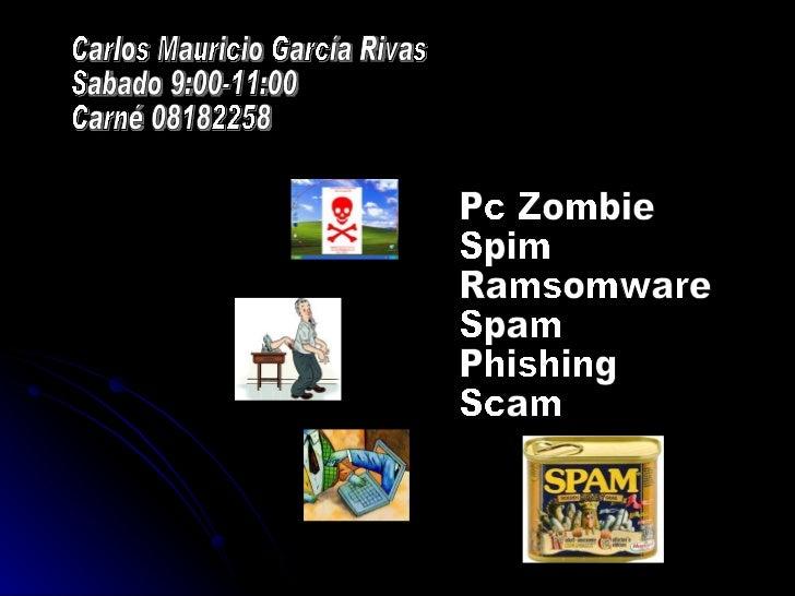 Pc Zombie Spim Ramsomware Spam Phishing Scam Carlos Mauricio García Rivas Sabado 9:00-11:00 Carné 08182258