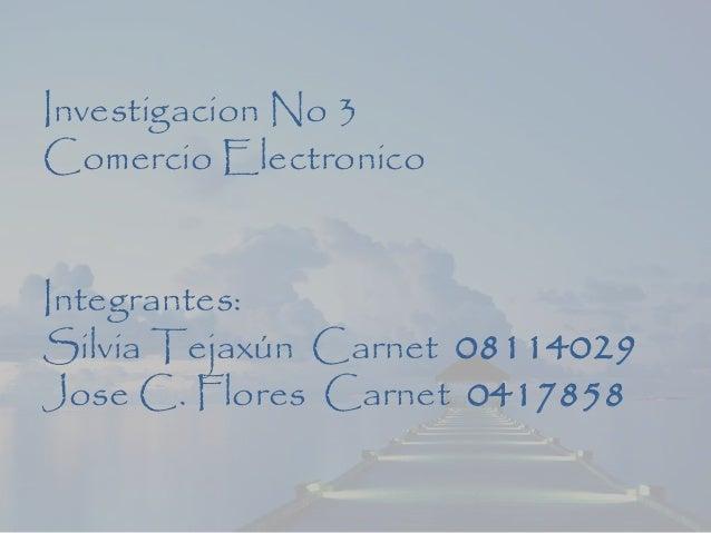 Investigacion No 3 Comercio Electronico Integrantes: Silvia Tejaxún Carnet 08114029 Jose C. Flores Carnet 0417858