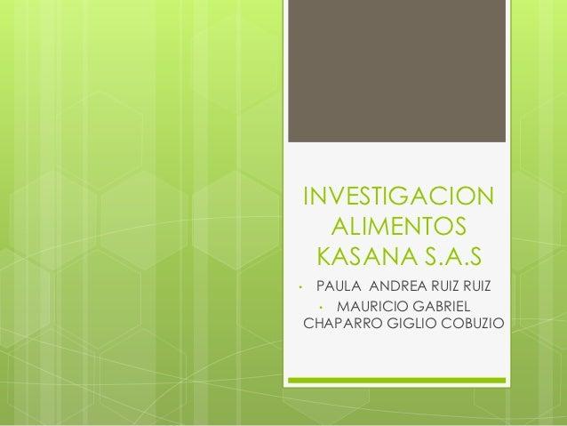 INVESTIGACION      ALIMENTOS     KASANA S.A.S•    PAULA ANDREA RUIZ RUIZ      • MAURICIO GABRIEL    CHAPARRO GIGLIO COBUZIO