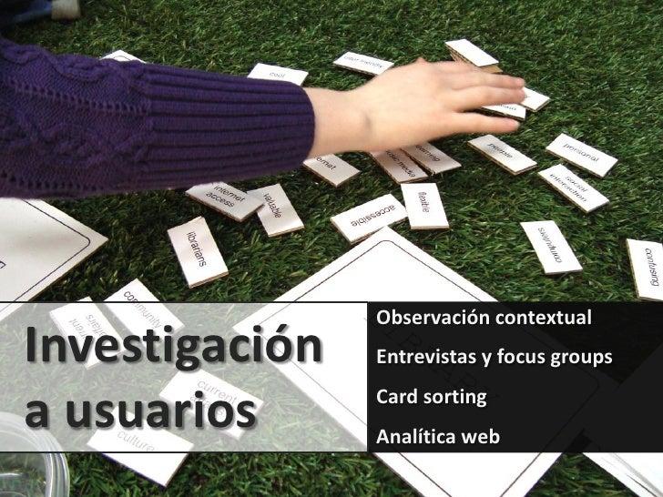 Observación contextualInvestigación   Entrevistas y focus groupsa usuarios      Card sorting                Analítica web