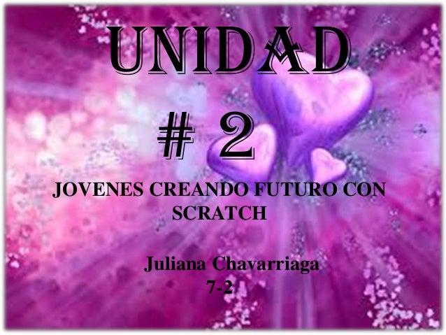 Unidad # 2 JOVENES CREANDO FUTURO CON SCRATCH Juliana Chavarriaga 7-2