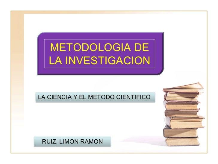 METODOLOGIA DE   LA INVESTIGACIONLA CIENCIA Y EL METODO CIENTIFICO RUIZ, LIMON RAMON