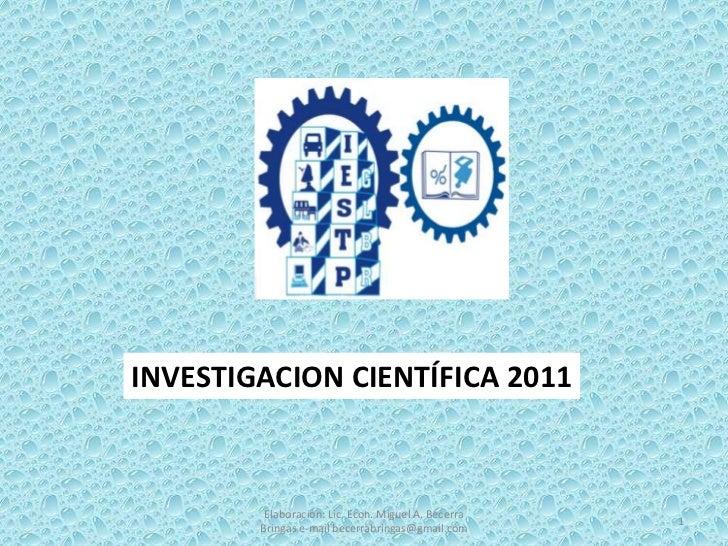 Elaboración: Lic. Econ. Miguel A. Becerra Bringas e-mail becerrabringas@gmail.com<br />1<br />INVESTIGACION CIENTÍFICA 201...