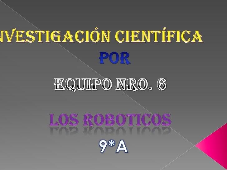 Investigación científica<br />por<br />Equipo nro. 6<br />los roboticos<br />9*A<br />