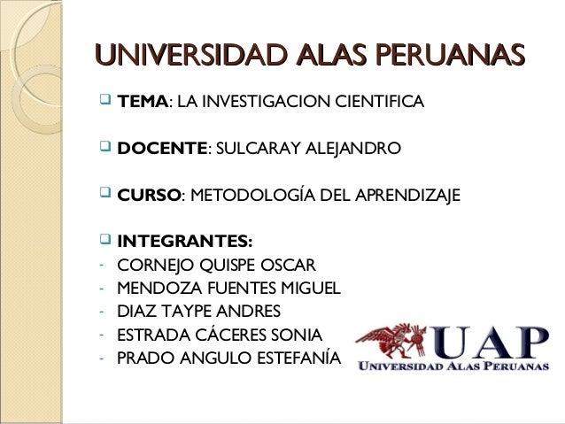 UUNNIIVVEERRSSIIDDAADD AALLAASS PPEERRUUAANNAASS   TEMA: LA INVESTIGACION CIENTIFICA   DOCENTE: SULCARAY ALEJANDRO   CU...