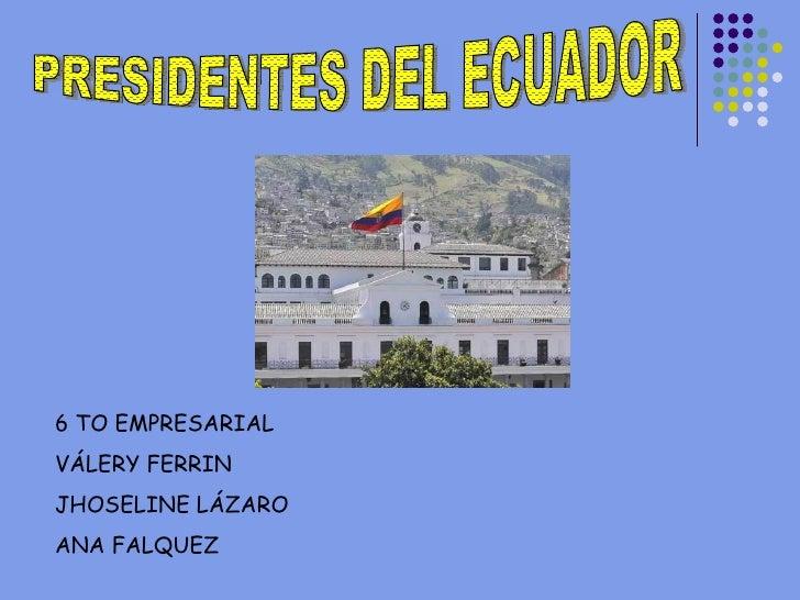 PRESIDENTES DEL ECUADOR 6 TO EMPRESARIAL VÁLERY FERRIN JHOSELINE LÁZARO ANA FALQUEZ