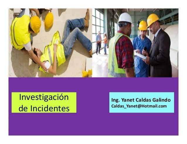 Investigación de Incidentes Ing. Yanet Caldas Galindo CIP: 115456 Caldas_Yanet@Hotmail.com
