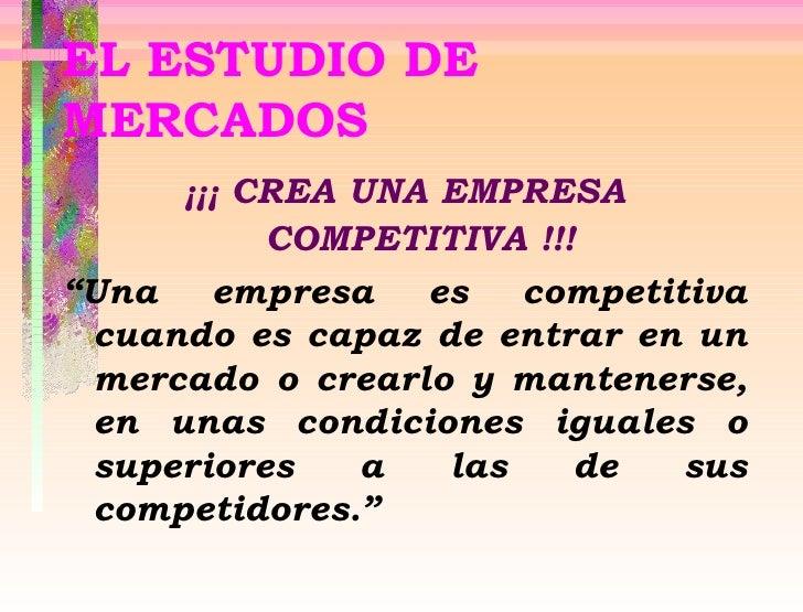 """EL ESTUDIO DE MERCADOS <ul><li>¡¡¡ CREA UNA EMPRESA COMPETITIVA !!! </li></ul><ul><li>"""" U na empresa es competitiva cuando..."""