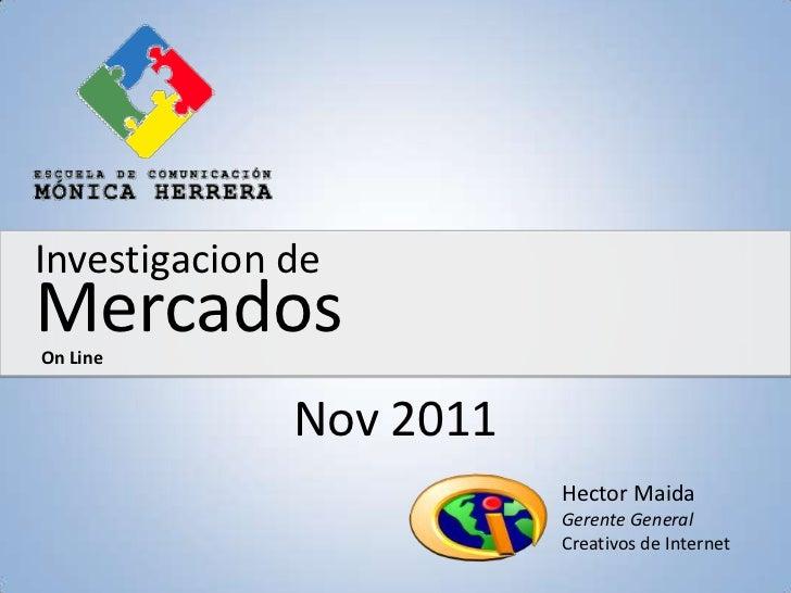 Investigacion deMercadosOn Line              Nov 2011                         Hector Maida                         Gerente...
