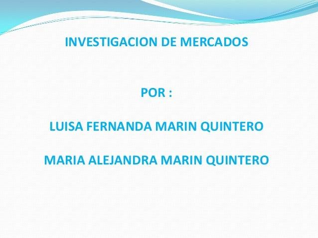 INVESTIGACION DE MERCADOS            POR :LUISA FERNANDA MARIN QUINTEROMARIA ALEJANDRA MARIN QUINTERO