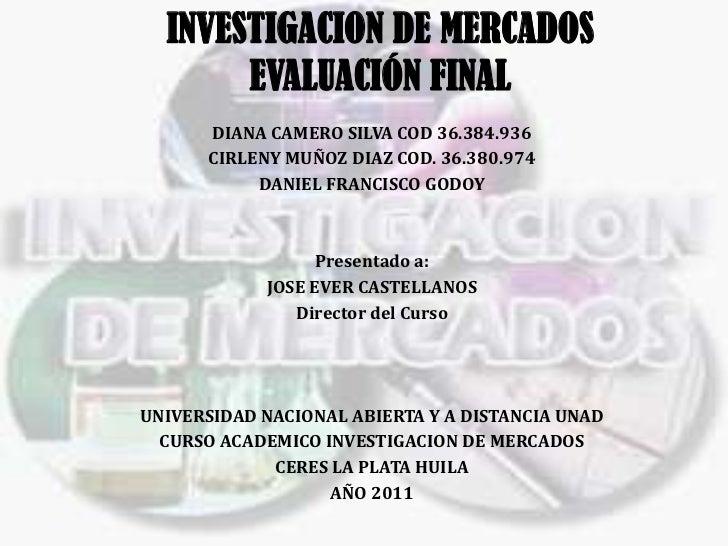 INVESTIGACION DE MERCADOS       EVALUACIÓN FINAL      DIANA CAMERO SILVA COD 36.384.936      CIRLENY MUÑOZ DIAZ COD. 36.38...
