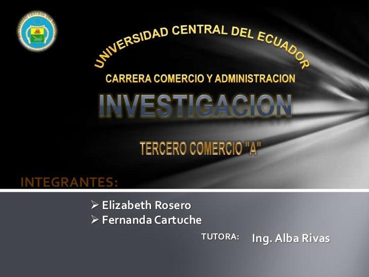 """UNIVERSIDAD CENTRAL DEL ECUADOR<br />CARRERA COMERCIO Y ADMINISTRACION<br />INVESTIGACION<br />TERCERO COMERCIO """"A""""<br />I..."""