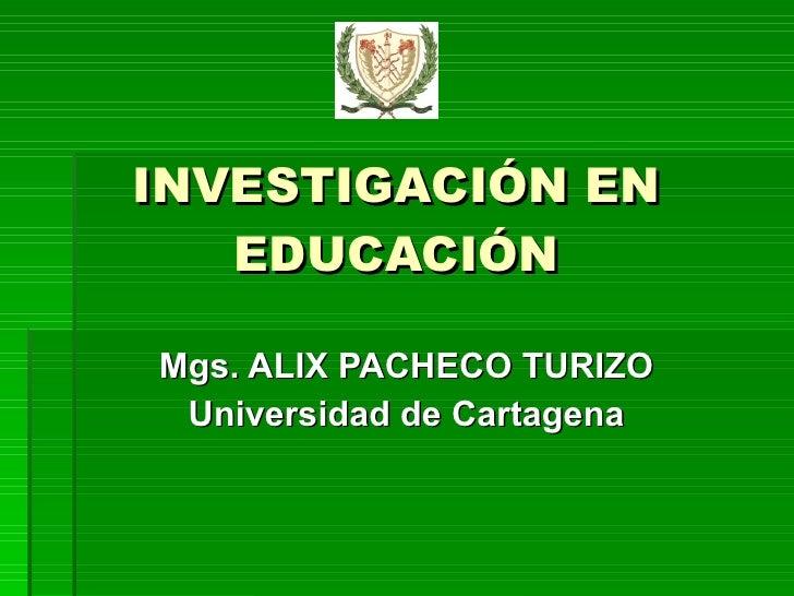 INVESTIGACIÓN EN EDUCACIÓN Mgs. ALIX PACHECO TURIZO Universidad de Cartagena
