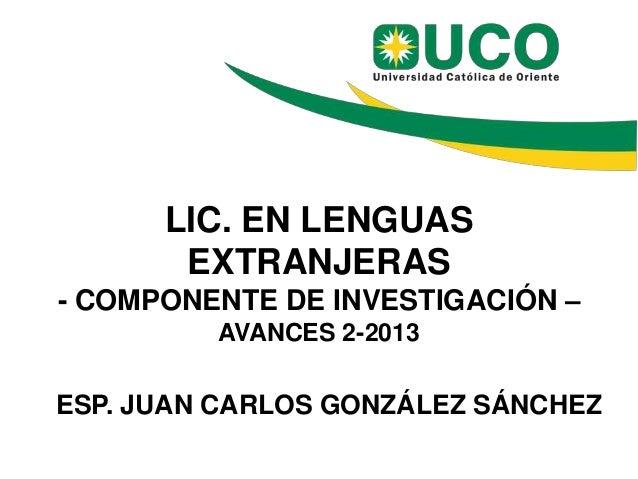 LIC. EN LENGUAS EXTRANJERAS - COMPONENTE DE INVESTIGACIÓN – AVANCES 2-2013 ESP. JUAN CARLOS GONZÁLEZ SÁNCHEZ