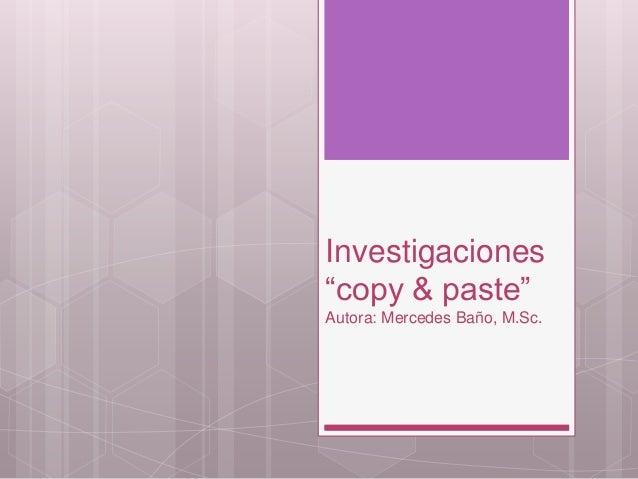 "Investigaciones ""copy & paste"" Autora: Mercedes Baño, M.Sc."