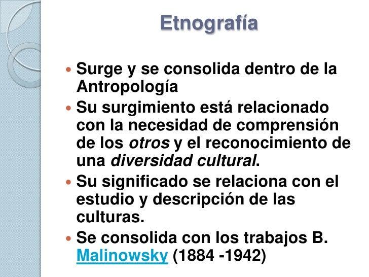 Etnografía   Surge y se consolida dentro de la   Antropología  Su surgimiento está relacionado   con la necesidad de com...