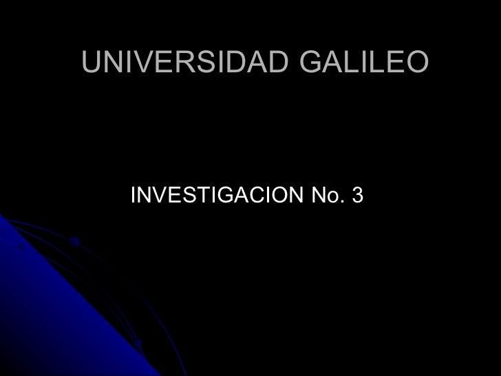 UNIVERSIDAD GALILEO <ul><li>INVESTIGACION No. 3 </li></ul>