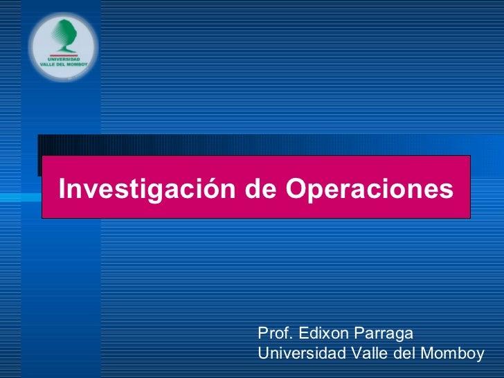 Investigación de Operaciones Prof. Edixon Parraga Universidad Valle del Momboy