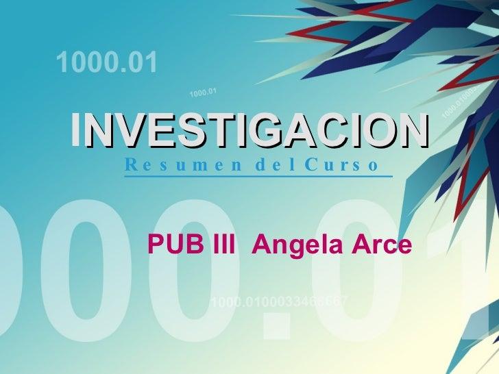 I NVESTIGACION PUB III  Angela Arce Resumen del Curso