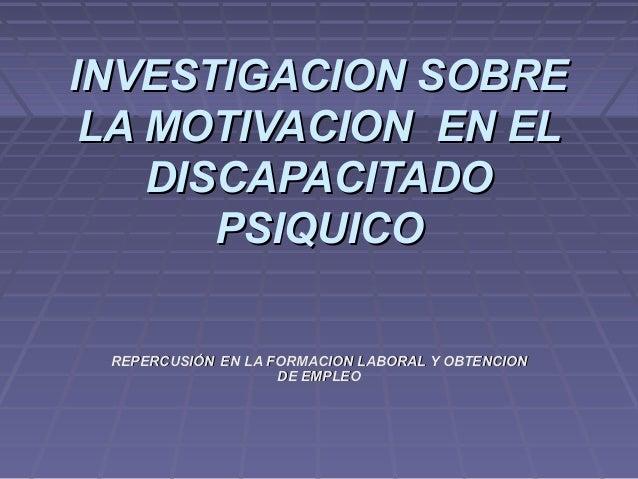 INVESTIGACION SOBREINVESTIGACION SOBRELA MOTIVACION EN ELLA MOTIVACION EN ELDISCAPACITADODISCAPACITADOPSIQUICOPSIQUICOREPE...