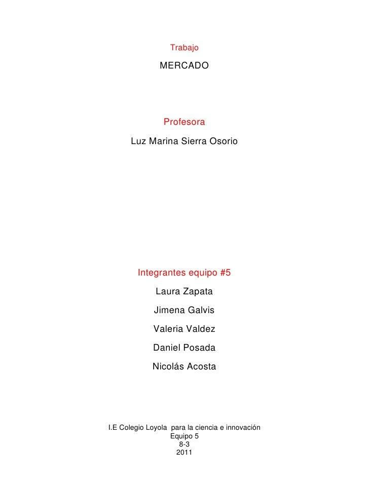 Trabajo<br />MERCADO <br />Profesora<br />Luz Marina Sierra Osorio<br />Integrantes equipo #5<br />Laura Zapata<br />Jimen...