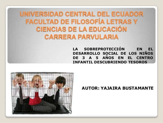 UNIVERSIDAD CENTRAL DEL ECUADOR FACULTAD DE FILOSOFÍA LETRAS Y CIENCIAS DE LA EDUCACIÓN CARRERA PARVULARIA LA SOBREPROTECC...