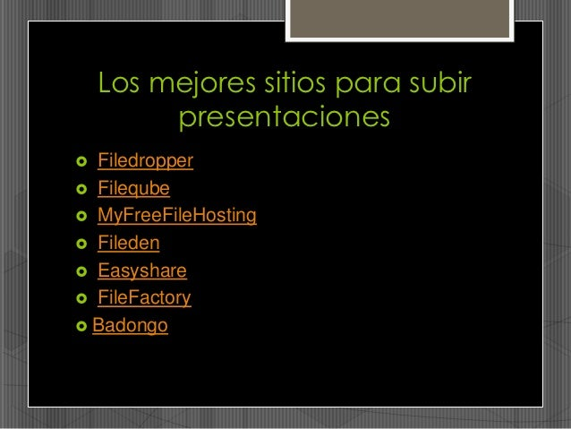 Los mejores sitios para subir         presentaciones Filedropper Fileqube MyFreeFileHosting Fileden Easyshare FileFa...