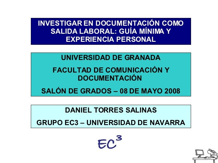 INVESTIGAR EN DOCUMENTACIÓN COMO SALIDA LABORAL: GUÍA MÍNIMA Y EXPERIENCIA PERSONAL UNIVERSIDAD DE GRANADA FACULTAD DE COM...