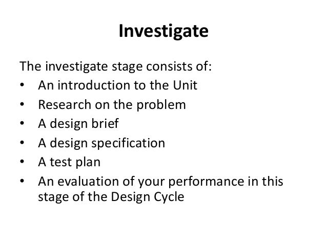 Investigate The investigate stage consists of: • An introduction to the Unit • Research on the problem • A design brief • ...