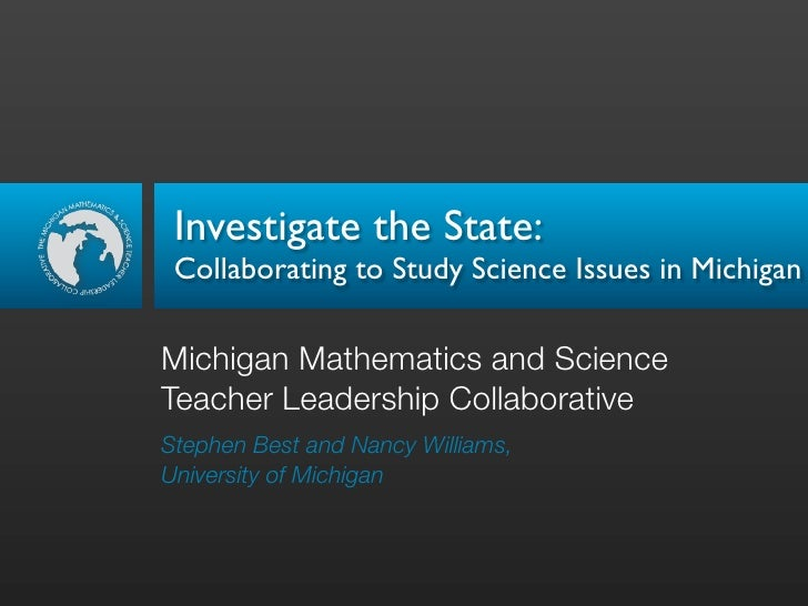 Investigate the State:  Collaborating to Study Science Issues in Michigan  Michigan Mathematics and Science Teacher Leader...
