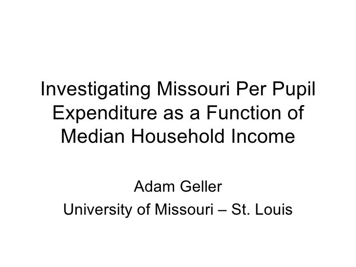 Investigating Missouri Per Pupil Expenditure as a Function of Median Household Income Adam Geller University of Missouri –...