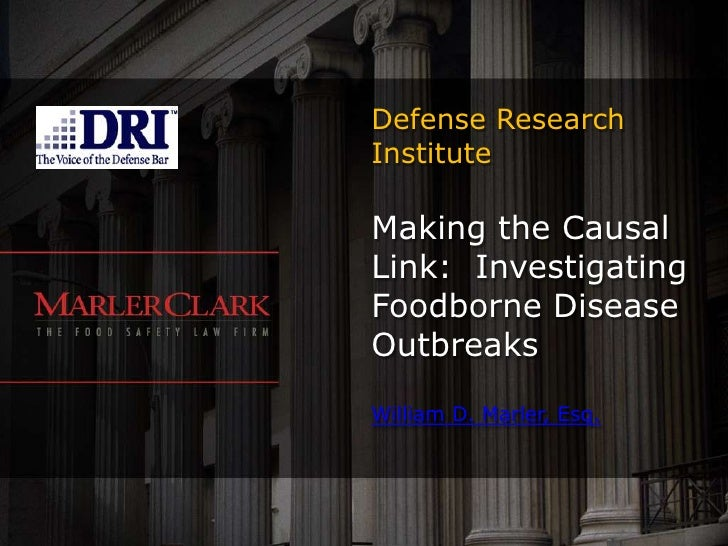 Defense Research Institute<br />Making the Causal Link:  Investigating Foodborne Disease OutbreaksWilliam D. Marler, Esq.<...