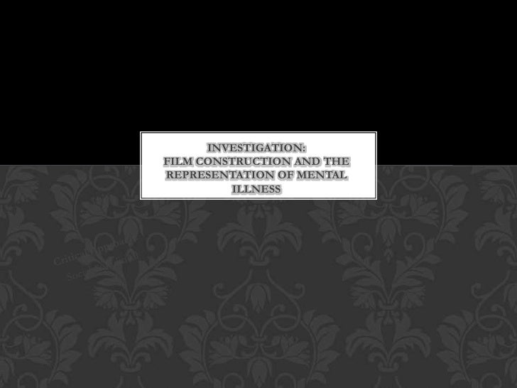 INVESTIGATION: Film construction and the representation of mental illness<br />Critical Approach:<br />Social & Political<...