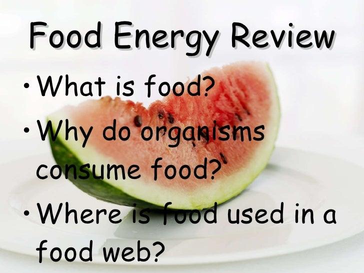 Food Energy Review <ul><li>What is food? </li></ul><ul><li>Why do organisms consume food? </li></ul><ul><li>Where is food ...