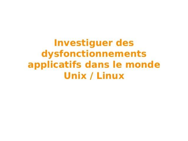 Investiguer des dysfonctionnements applicatifs dans le monde Unix / Linux
