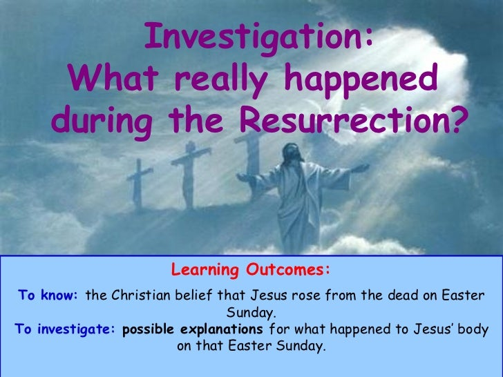 Investigation: What really happened  during the Resurrection? Learning Outcomes: To know:   the Christian belief that Jesu...