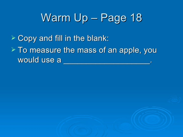 Warm Up – Page 18 <ul><li>Copy and fill in the blank: </li></ul><ul><li>To measure the mass of an apple, you would use a _...