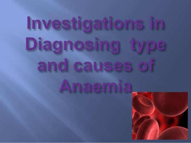 1. Full blood count 2. Hb 3. Blood picture 4. Bone marrow investigations 5. Reticulocyte count 6. Serum iron studies 7. El...