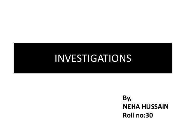 INVESTIGATIONS  By, NEHA HUSSAIN Roll no:30