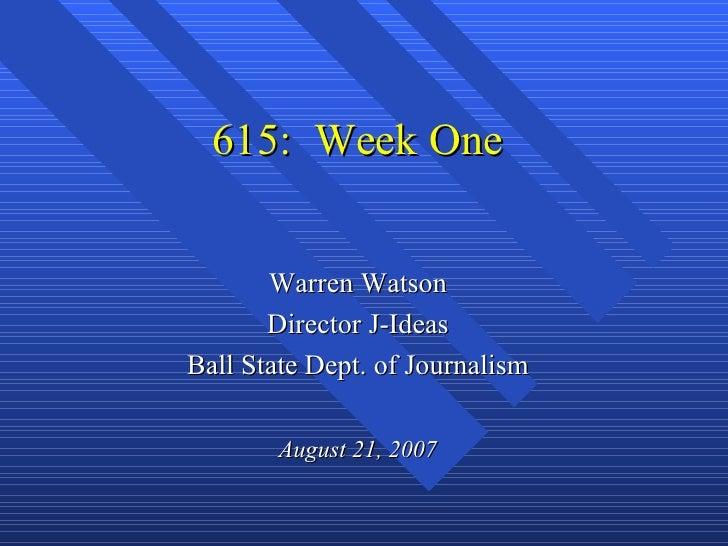 615: Week One       Warren Watson       Director J-IdeasBall State Dept. of Journalism        August 21, 2007