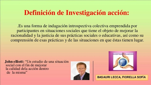 Definición de Investigación acción: .Es una forma de indagación introspectiva colectiva emprendida por participantes en si...