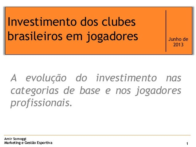 Amir SomoggiMarketing e Gestão EsportivaInvestimento dos clubesbrasileiros em jogadores Junho de20131A evolução do investi...