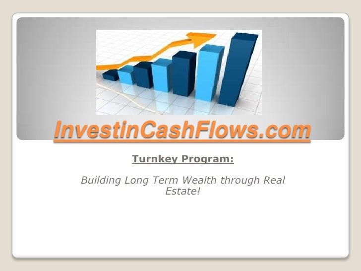 InvestinCashFlows.com<br />Turnkey Program:<br />Building Long Term Wealth through Real Estate!<br />