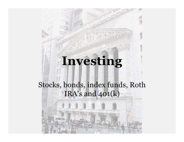 Investing Stocks, bonds, index funds, Roth         IRA's and 401(k)