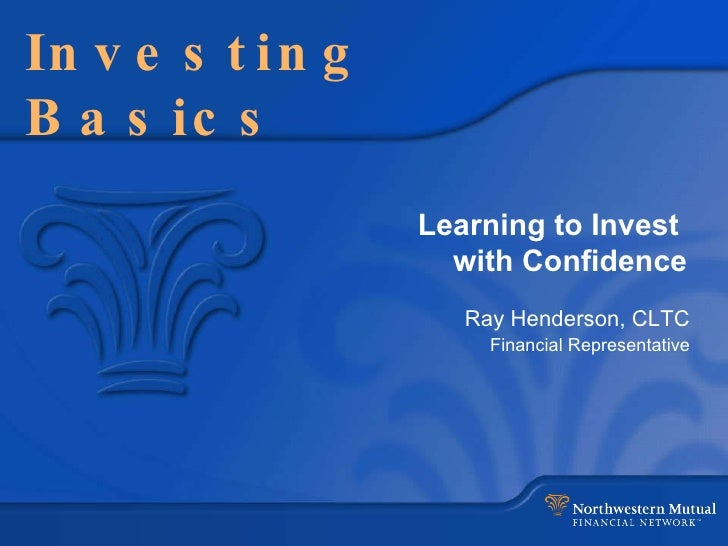 Investing Basics Learning to Invest  with Confidence Ray Henderson, CLTC Financial Representative