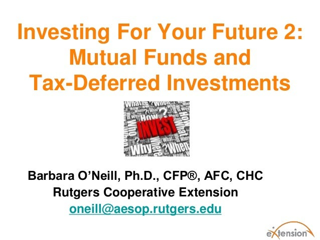 Investing For Your Future 2:     Mutual Funds and Tax-Deferred Investments Barbara O'Neill, Ph.D., CFP®, AFC, CHC     Rutg...