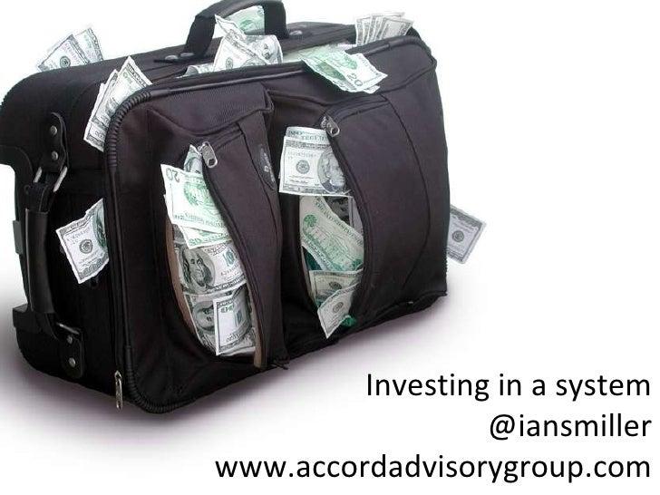 <ul><li>,  </li></ul>Investing in a system @iansmiller www.accordadvisorygroup.com